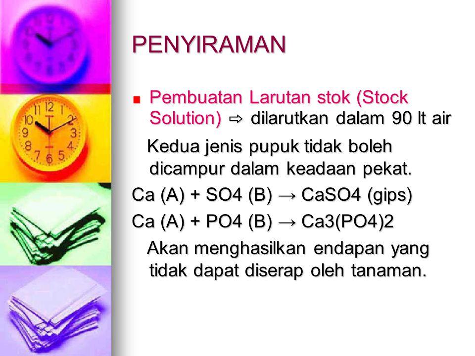 PENYIRAMAN Pembuatan Larutan stok (Stock Solution) ⇨ dilarutkan dalam 90 lt air. Kedua jenis pupuk tidak boleh dicampur dalam keadaan pekat.