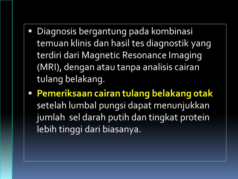 Diagnosis bergantung pada kombinasi temuan klinis dan hasil tes diagnostik yang terdiri dari Magnetic Resonance Imaging (MRI), dengan atau tanpa analisis cairan tulang belakang.