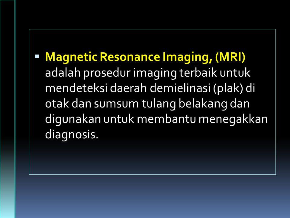 Magnetic Resonance Imaging, (MRI) adalah prosedur imaging terbaik untuk mendeteksi daerah demielinasi (plak) di otak dan sumsum tulang belakang dan digunakan untuk membantu menegakkan diagnosis.
