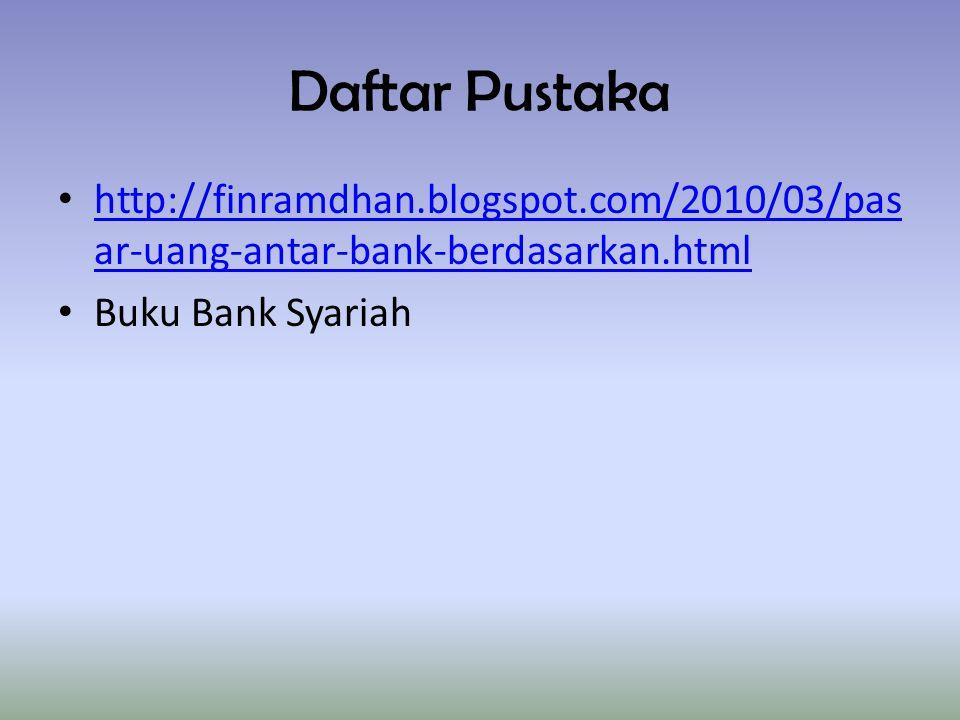 Daftar Pustaka http://finramdhan.blogspot.com/2010/03/pasar-uang-antar-bank-berdasarkan.html.