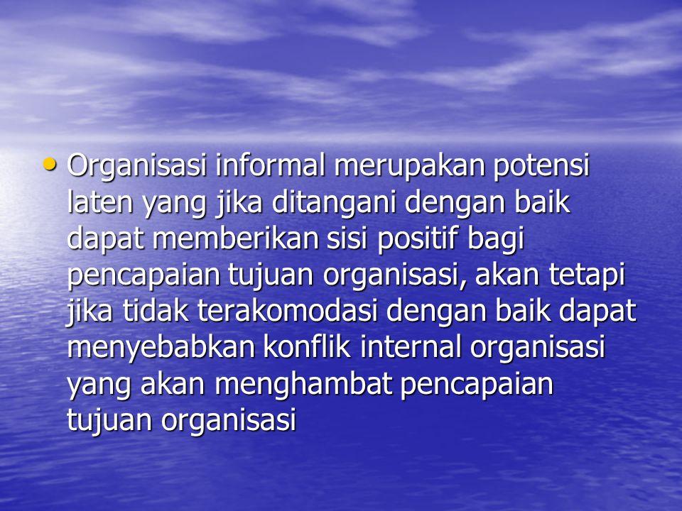 Organisasi informal merupakan potensi laten yang jika ditangani dengan baik dapat memberikan sisi positif bagi pencapaian tujuan organisasi, akan tetapi jika tidak terakomodasi dengan baik dapat menyebabkan konflik internal organisasi yang akan menghambat pencapaian tujuan organisasi