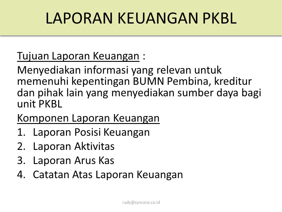 LAPORAN KEUANGAN PKBL Tujuan Laporan Keuangan :