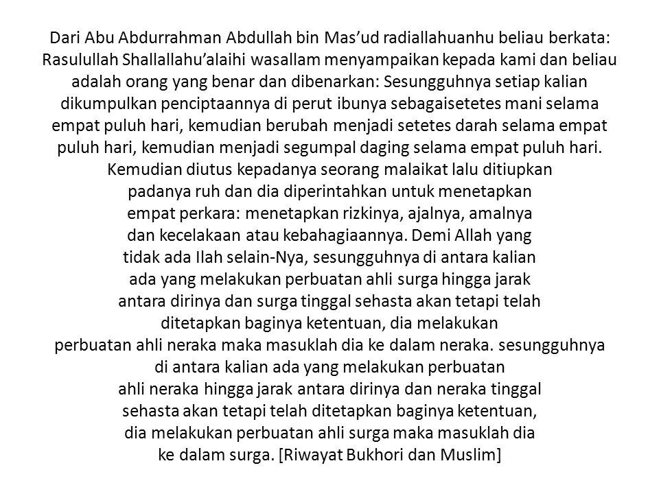 Dari Abu Abdurrahman Abdullah bin Mas'ud radiallahuanhu beliau berkata: Rasulullah Shallallahu'alaihi wasallam menyampaikan kepada kami dan beliau adalah orang yang benar dan dibenarkan: Sesungguhnya setiap kalian dikumpulkan penciptaannya di perut ibunya sebagaisetetes mani selama empat puluh hari, kemudian berubah menjadi setetes darah selama empat puluh hari, kemudian menjadi segumpal daging selama empat puluh hari.