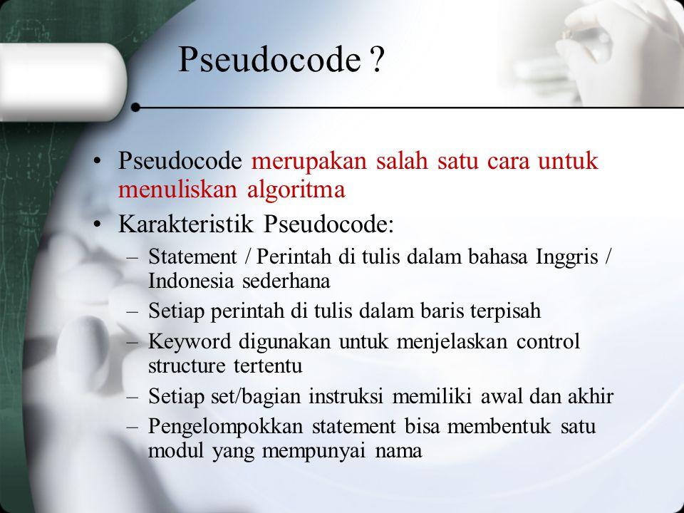 Pseudocode Pseudocode merupakan salah satu cara untuk menuliskan algoritma. Karakteristik Pseudocode: