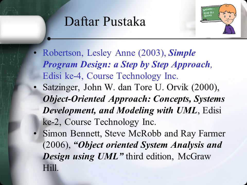 Daftar Pustaka Robertson, Lesley Anne (2003), Simple Program Design: a Step by Step Approach, Edisi ke-4, Course Technology Inc.