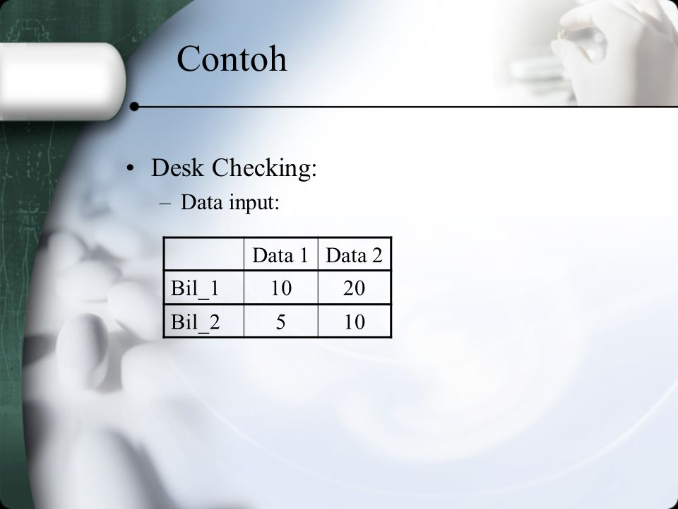 Contoh Desk Checking: Data input: Data 1 Data 2 Bil_1 10 20 Bil_2 5
