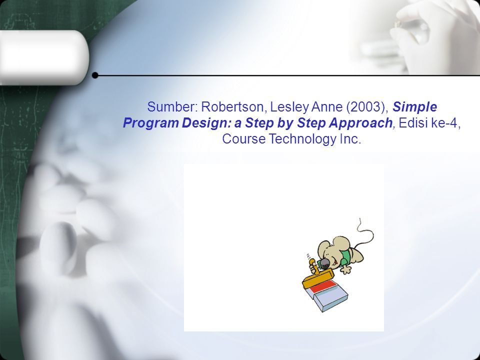 Sumber: Robertson, Lesley Anne (2003), Simple Program Design: a Step by Step Approach, Edisi ke-4, Course Technology Inc.