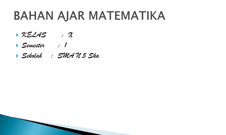 BAHAN AJAR MATEMATIKA KELAS : X Semester : 1 Sekolah : SMA N 5 Ska