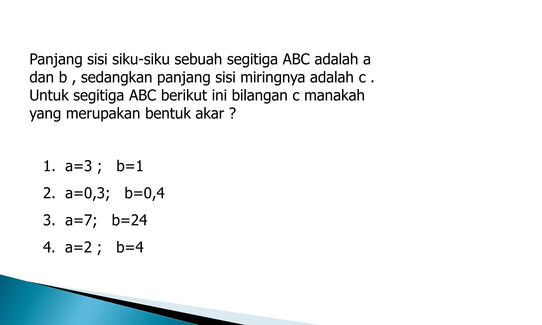 Panjang sisi siku-siku sebuah segitiga ABC adalah a dan b , sedangkan panjang sisi miringnya adalah c . Untuk segitiga ABC berikut ini bilangan c manakah yang merupakan bentuk akar
