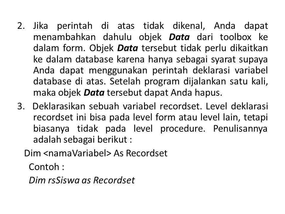Jika perintah di atas tidak dikenal, Anda dapat menambahkan dahulu objek Data dari toolbox ke dalam form. Objek Data tersebut tidak perlu dikaitkan ke dalam database karena hanya sebagai syarat supaya Anda dapat menggunakan perintah deklarasi variabel database di atas. Setelah program dijalankan satu kali, maka objek Data tersebut dapat Anda hapus.
