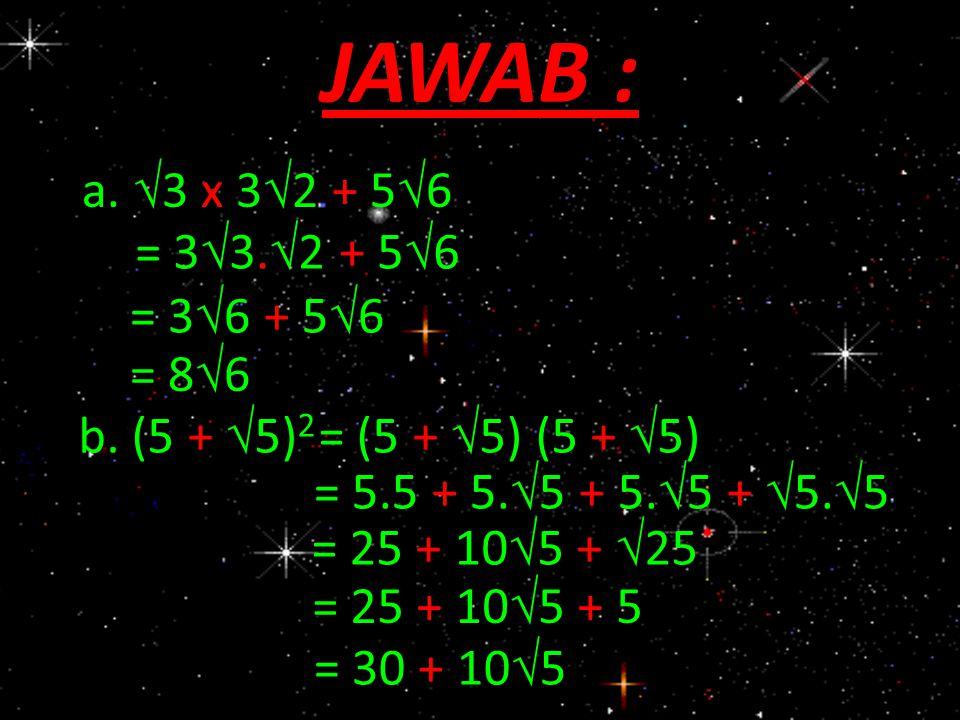 JAWAB : a. 3 x 32 + 56 = 33.2 + 56 = 36 + 56 = 86