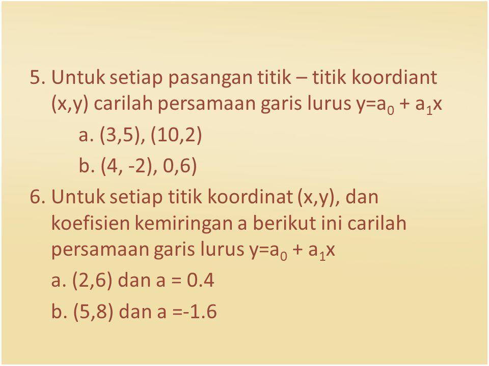 5. Untuk setiap pasangan titik – titik koordiant (x,y) carilah persamaan garis lurus y=a0 + a1x a.