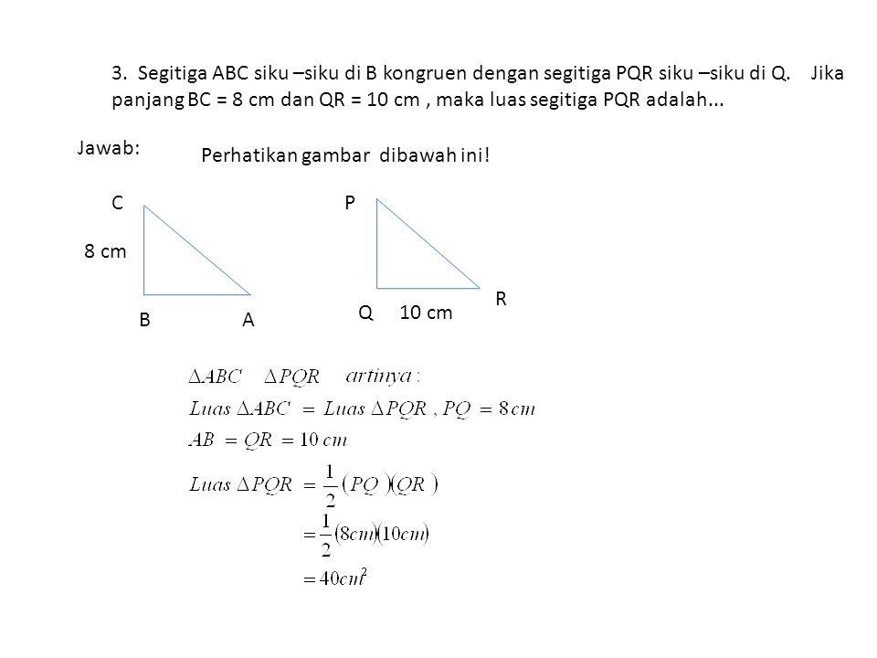 3. Segitiga ABC siku –siku di B kongruen dengan segitiga PQR siku –siku di Q. Jika panjang BC = 8 cm dan QR = 10 cm , maka luas segitiga PQR adalah...