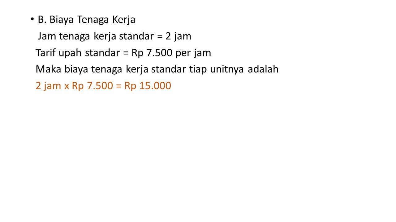 B. Biaya Tenaga Kerja Jam tenaga kerja standar = 2 jam. Tarif upah standar = Rp 7.500 per jam. Maka biaya tenaga kerja standar tiap unitnya adalah.