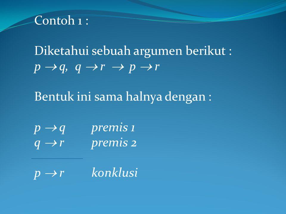 Contoh 1 : Diketahui sebuah argumen berikut : p  q, q  r  p  r. Bentuk ini sama halnya dengan :