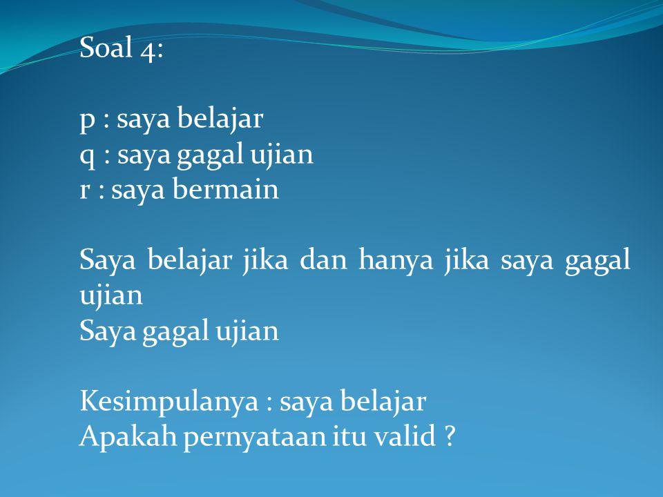 Soal 4: p : saya belajar. q : saya gagal ujian. r : saya bermain. Saya belajar jika dan hanya jika saya gagal ujian.