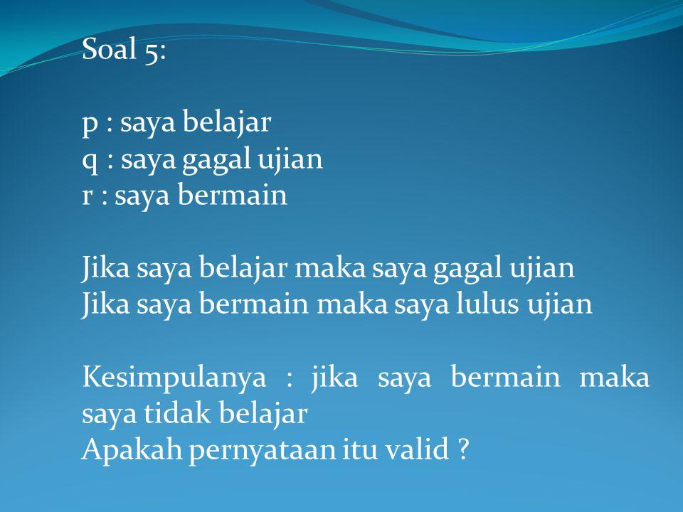 Soal 5: p : saya belajar. q : saya gagal ujian. r : saya bermain. Jika saya belajar maka saya gagal ujian.