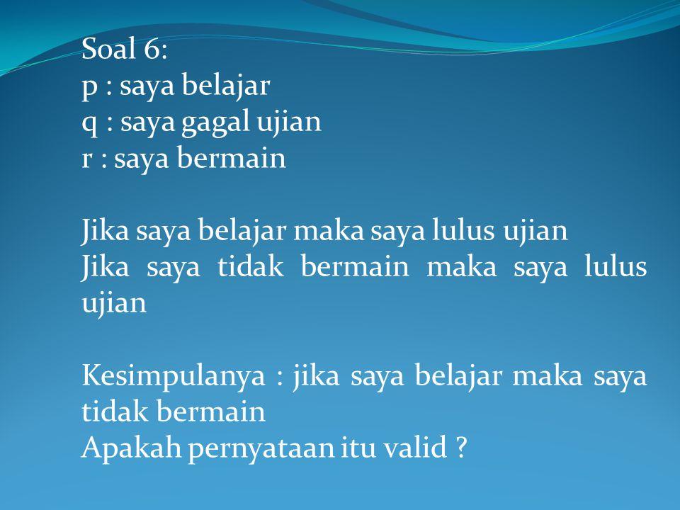 Soal 6: p : saya belajar. q : saya gagal ujian. r : saya bermain. Jika saya belajar maka saya lulus ujian.