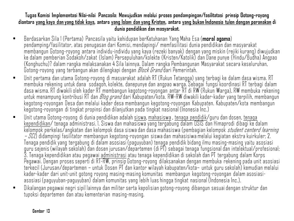 Tugas Komisi Implementasi Nilai-nilai Pancasila: Mewujudkan melalui proses pendampingan/fasilitatasi prinsip Gotong-royong diantara yang kaya dan yang tidak kaya, antara yang Islam dan yang Kristen, antara yang bukan Indonesia tulen dengan peranakan di dunia pendidikan dan masyarakat.