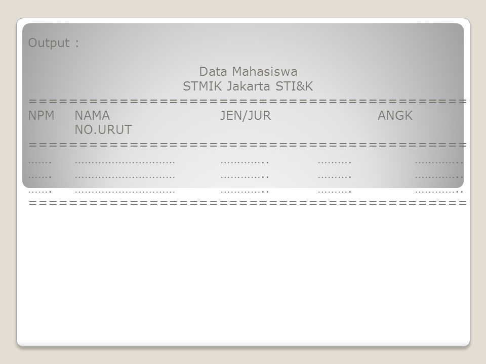 Output : Data Mahasiswa. STMIK Jakarta STI&K. ============================================ NPM NAMA JEN/JUR ANGK NO.URUT.