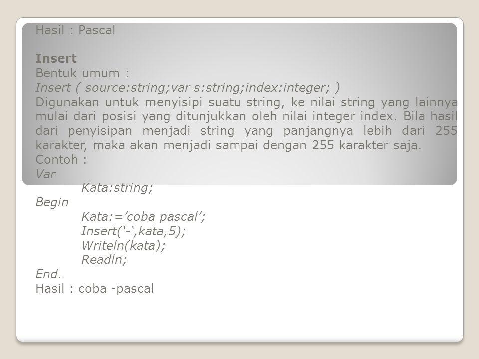 Hasil : Pascal Insert. Bentuk umum : Insert ( source:string;var s:string;index:integer; )