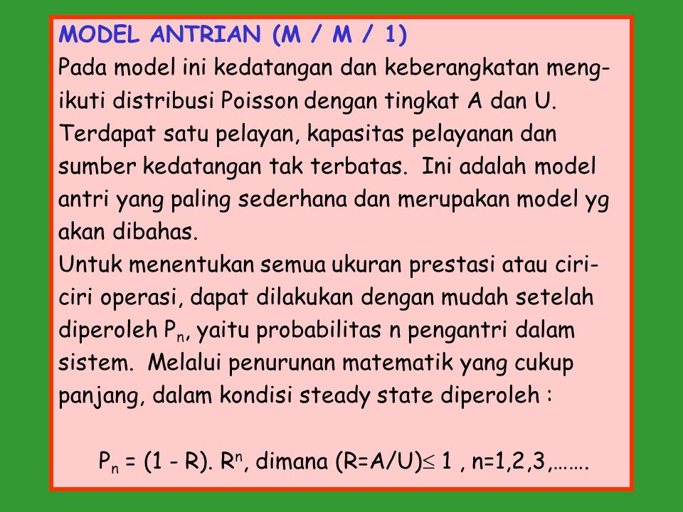 MODEL ANTRIAN (M / M / 1) Pada model ini kedatangan dan keberangkatan meng- ikuti distribusi Poisson dengan tingkat A dan U.