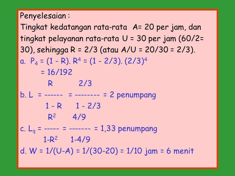 Penyelesaian : Tingkat kedatangan rata-rata A= 20 per jam, dan. tingkat pelayanan rata-rata U = 30 per jam (60/2=