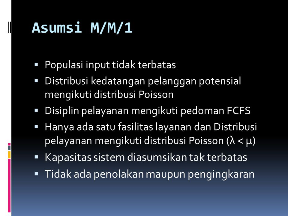 Asumsi M/M/1 Kapasitas sistem diasumsikan tak terbatas