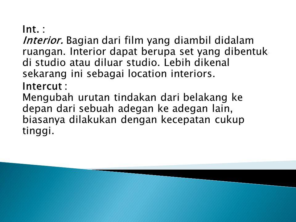 Int. : Interior. Bagian dari film yang diambil didalam ruangan