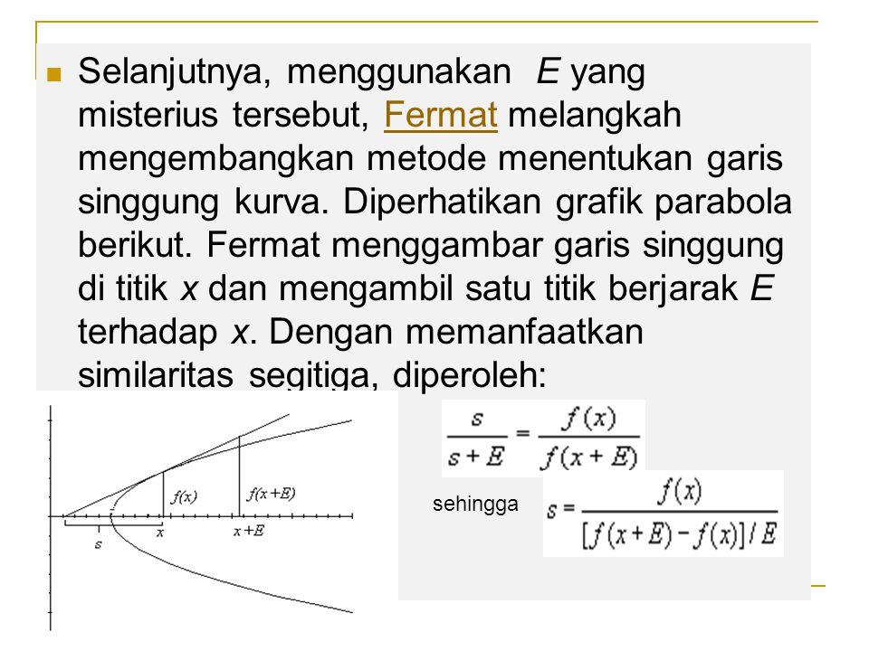 Selanjutnya, menggunakan E yang misterius tersebut, Fermat melangkah mengembangkan metode menentukan garis singgung kurva. Diperhatikan grafik parabola berikut. Fermat menggambar garis singgung di titik x dan mengambil satu titik berjarak E terhadap x. Dengan memanfaatkan similaritas segitiga, diperoleh: