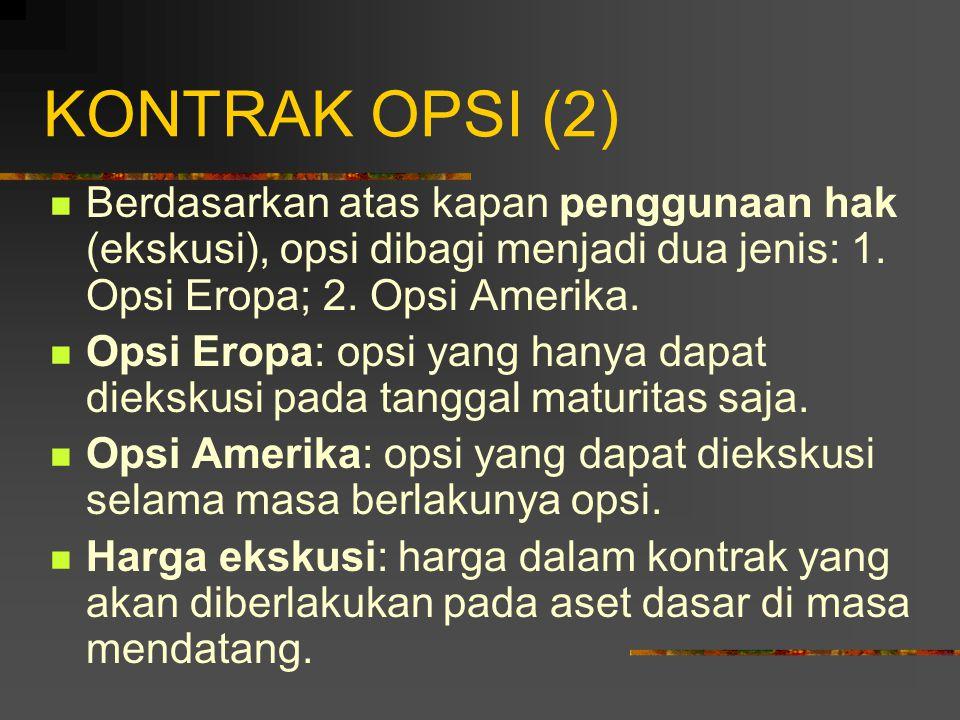 KONTRAK OPSI (2) Berdasarkan atas kapan penggunaan hak (ekskusi), opsi dibagi menjadi dua jenis: 1. Opsi Eropa; 2. Opsi Amerika.