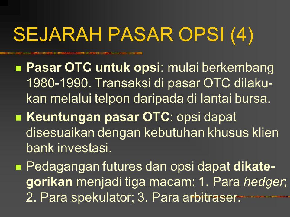 SEJARAH PASAR OPSI (4) Pasar OTC untuk opsi: mulai berkembang 1980-1990. Transaksi di pasar OTC dilaku-kan melalui telpon daripada di lantai bursa.