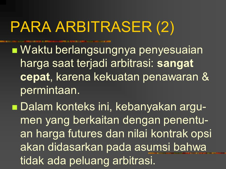 PARA ARBITRASER (2) Waktu berlangsungnya penyesuaian harga saat terjadi arbitrasi: sangat cepat, karena kekuatan penawaran & permintaan.