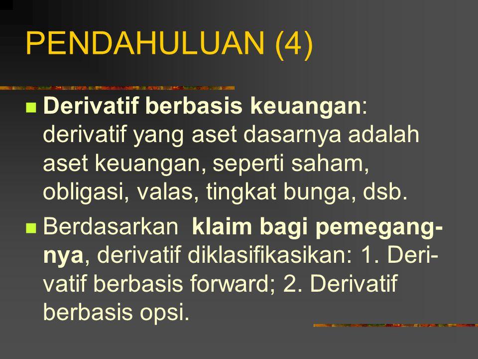 PENDAHULUAN (4) Derivatif berbasis keuangan: derivatif yang aset dasarnya adalah aset keuangan, seperti saham, obligasi, valas, tingkat bunga, dsb.