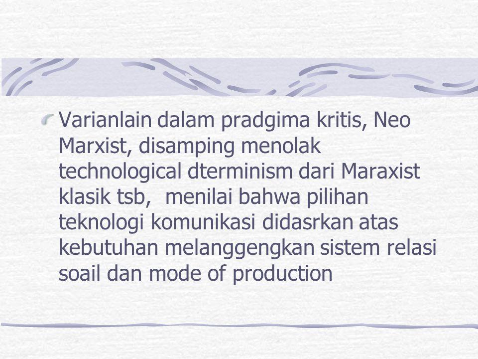 Varianlain dalam pradgima kritis, Neo Marxist, disamping menolak technological dterminism dari Maraxist klasik tsb, menilai bahwa pilihan teknologi komunikasi didasrkan atas kebutuhan melanggengkan sistem relasi soail dan mode of production