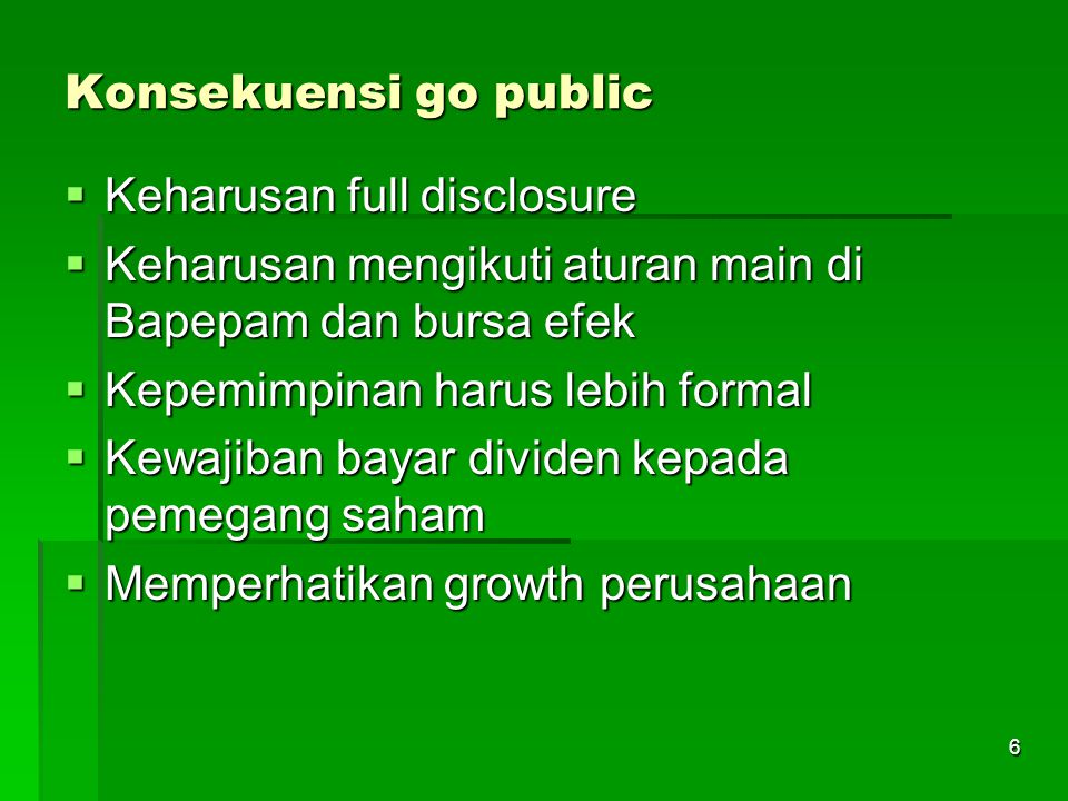 Konsekuensi go public Keharusan full disclosure. Keharusan mengikuti aturan main di Bapepam dan bursa efek.