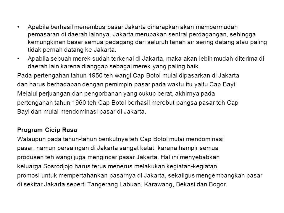 Apabila berhasil menembus pasar Jakarta diharapkan akan mempermudah pemasaran di daerah lainnya. Jakarta merupakan sentral perdagangan, sehingga kemungkinan besar semua pedagang dari seluruh tanah air sering datang atau paling tidak pernah datang ke Jakarta.