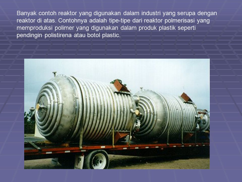 Banyak contoh reaktor yang digunakan dalam industri yang serupa dengan reaktor di atas.