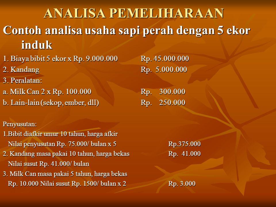 ANALISA PEMELIHARAAN Contoh analisa usaha sapi perah dengan 5 ekor induk. 1. Biaya bibit 5 ekor x Rp. 9.000.000 Rp. 45.000.000.