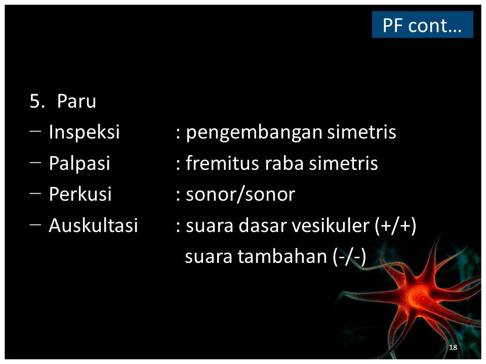 PF cont… Paru. Inspeksi : pengembangan simetris. Palpasi : fremitus raba simetris. Perkusi : sonor/sonor.