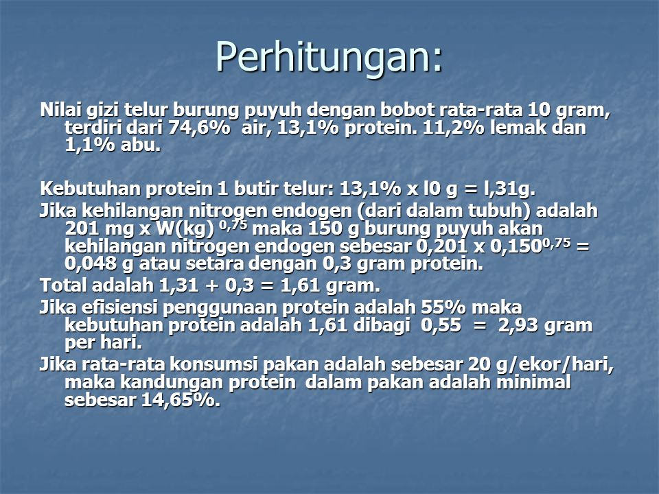 Perhitungan: Nilai gizi telur burung puyuh dengan bobot rata-rata 10 gram, terdiri dari 74,6% air, 13,1% protein. 11,2% lemak dan 1,1% abu.