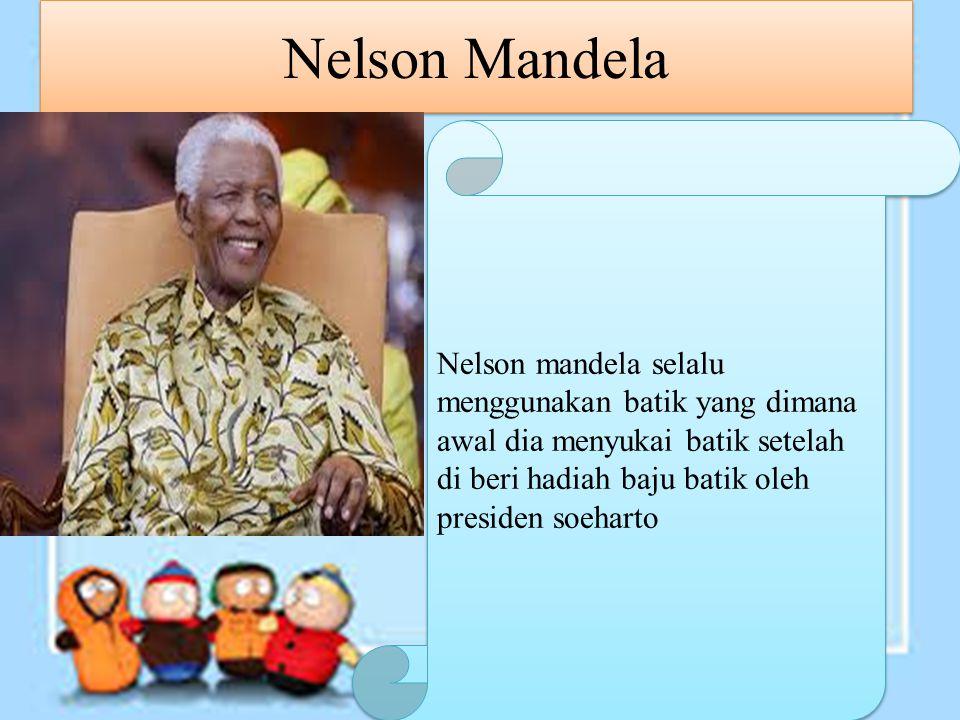 Nelson Mandela Nelson mandela selalu menggunakan batik yang dimana awal dia menyukai batik setelah di beri hadiah baju batik oleh presiden soeharto.