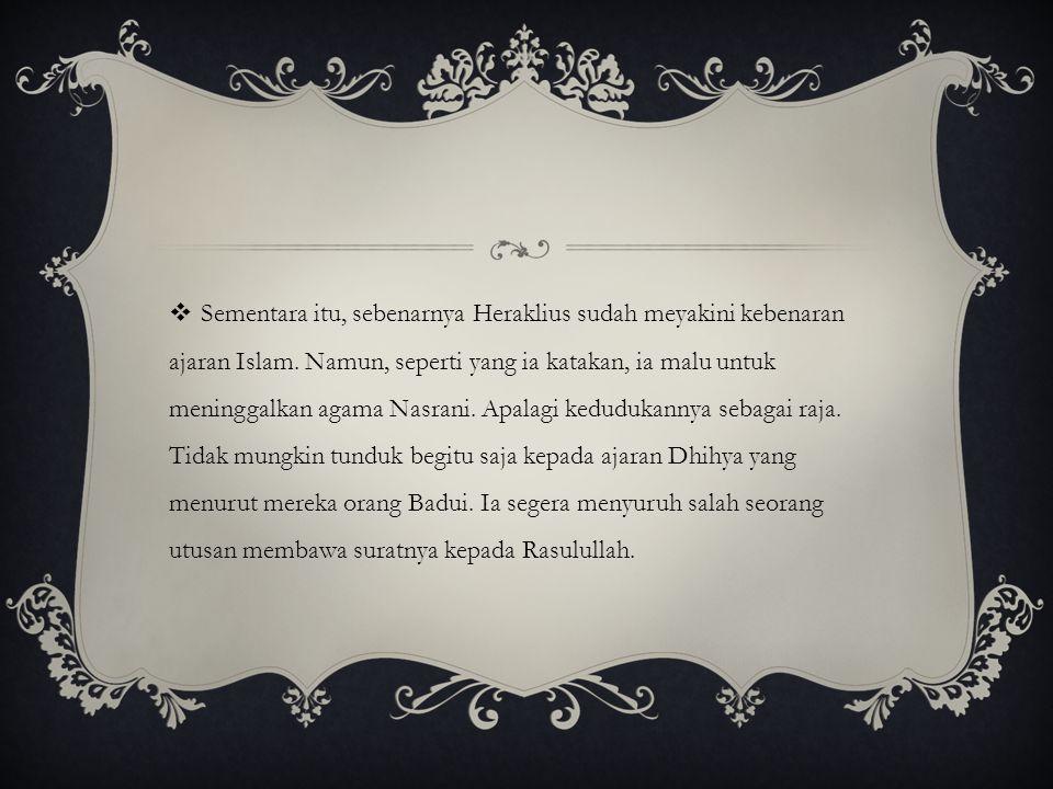 Sementara itu, sebenarnya Heraklius sudah meyakini kebenaran ajaran Islam.