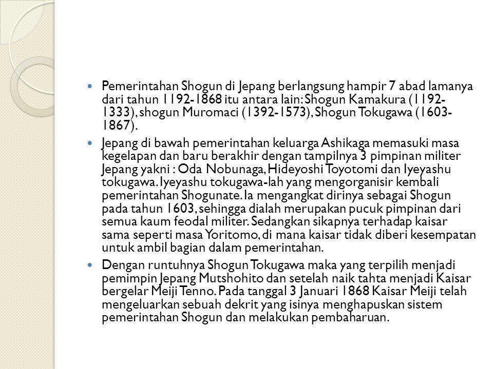 Pemerintahan Shogun di Jepang berlangsung hampir 7 abad lamanya dari tahun 1192-1868 itu antara lain: Shogun Kamakura (1192- 1333), shogun Muromaci (1392-1573), Shogun Tokugawa (1603- 1867).