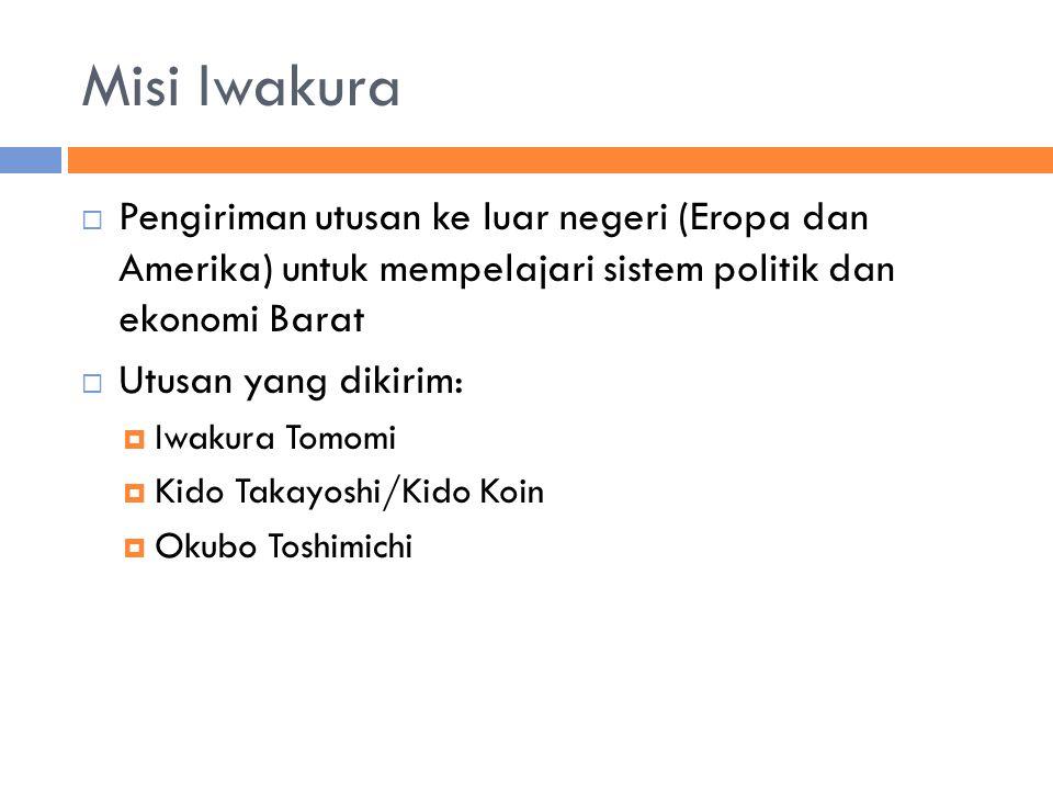 Misi Iwakura Pengiriman utusan ke luar negeri (Eropa dan Amerika) untuk mempelajari sistem politik dan ekonomi Barat.
