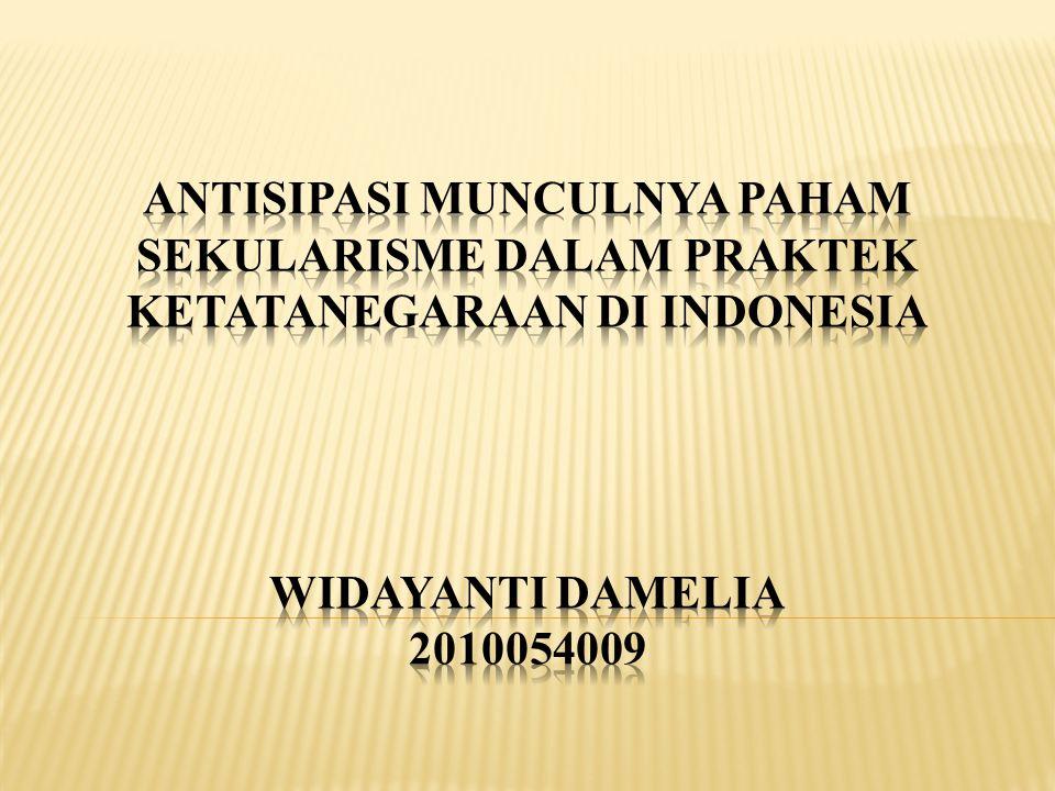 ANTISIPASI MUNCULNYA PAHAM SEKULARISME DALAM PRAKTEK KETATANEGARAAN DI INDONESIA WIDAYANTI DAMELIA 2010054009