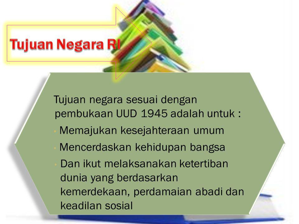 Tujuan Negara RI Tujuan negara sesuai dengan pembukaan UUD 1945 adalah untuk : Memajukan kesejahteraan umum.