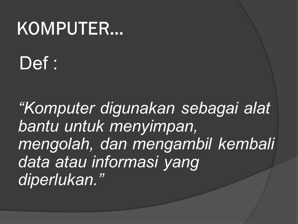 KOMPUTER… Def : Komputer digunakan sebagai alat bantu untuk menyimpan, mengolah, dan mengambil kembali data atau informasi yang diperlukan.