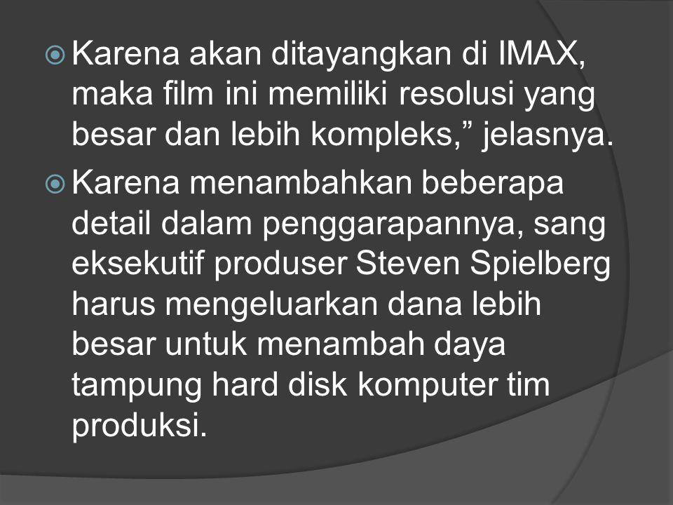 Karena akan ditayangkan di IMAX, maka film ini memiliki resolusi yang besar dan lebih kompleks, jelasnya.
