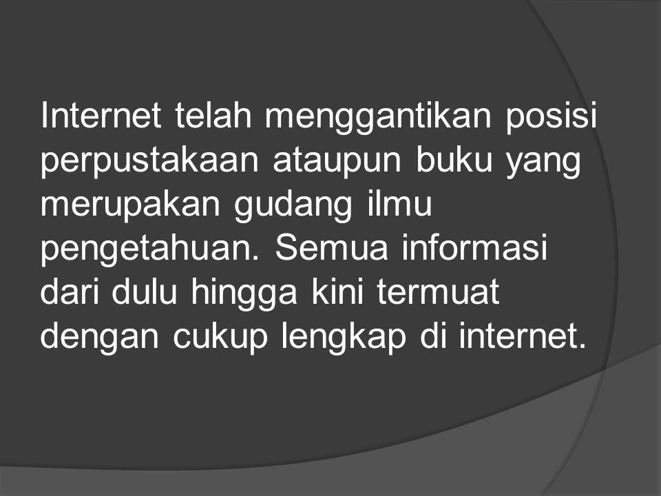 Internet telah menggantikan posisi perpustakaan ataupun buku yang merupakan gudang ilmu pengetahuan.